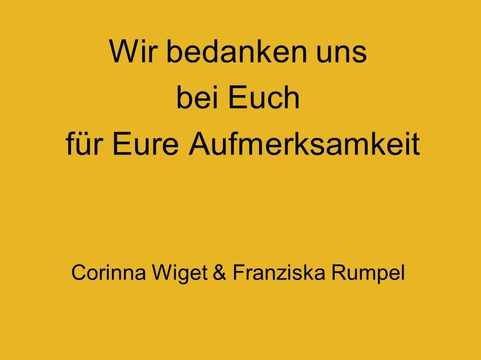 Wir bedanken uns bei Euch für Eure Aufmerksamkeit Corinna Wiget & Franziska Rumpel