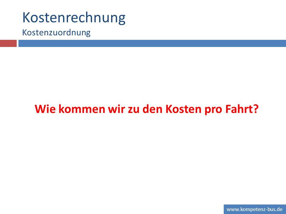 www.kompetenz-bus.de Kostenrechnung Kostenzuordnung Wie kommen wir zu den Kosten pro Fahrt?