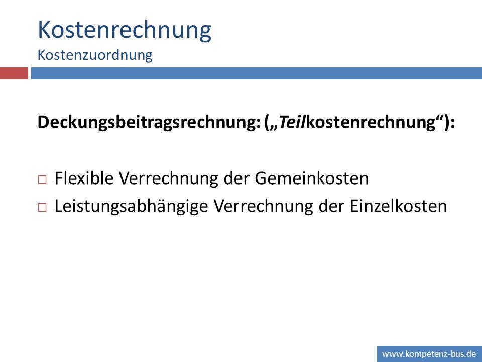 www.kompetenz-bus.de Kostenrechnung Kostenzuordnung Deckungsbeitragsrechnung: (Teilkostenrechnung): Flexible Verrechnung der Gemeinkosten Leistungsabhängige Verrechnung der Einzelkosten