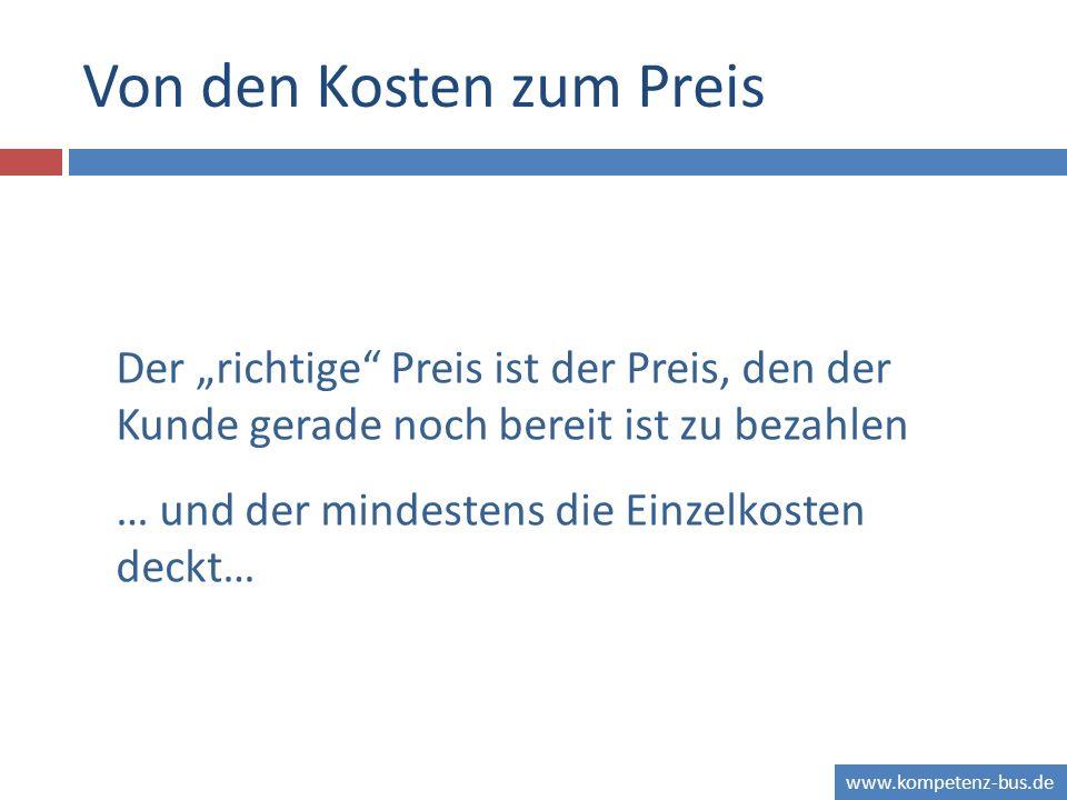 www.kompetenz-bus.de Von den Kosten zum Preis Der richtige Preis ist der Preis, den der Kunde gerade noch bereit ist zu bezahlen … und der mindestens die Einzelkosten deckt…
