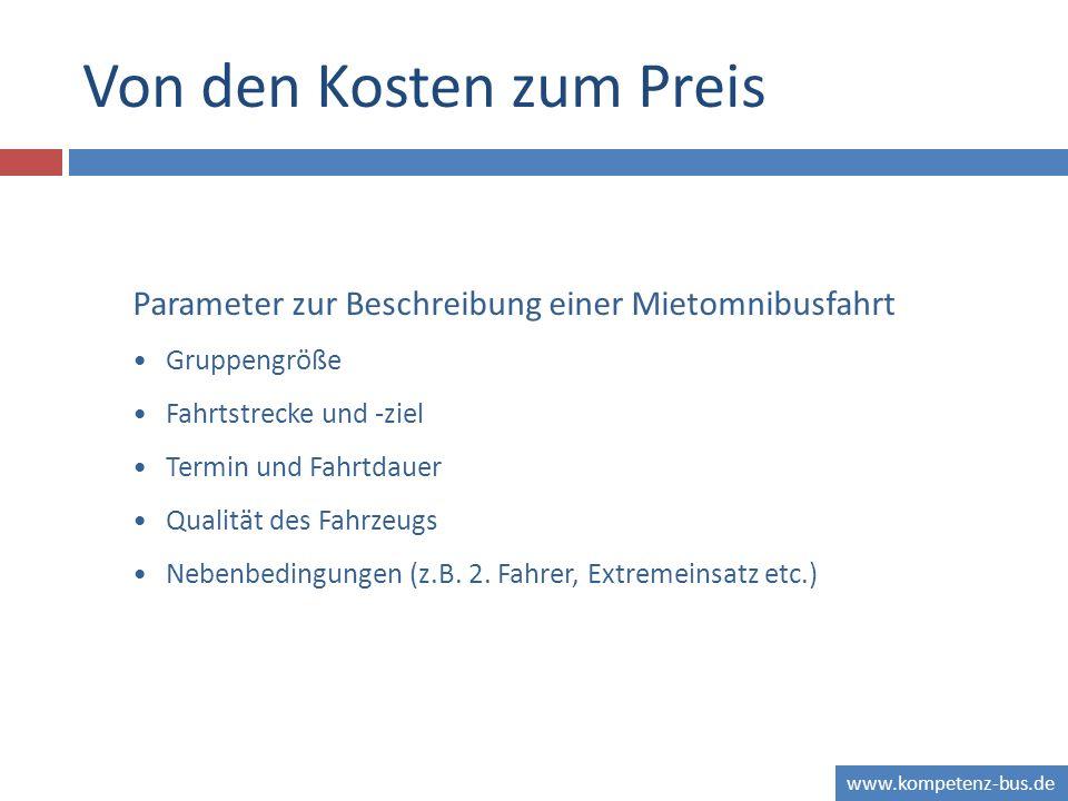 www.kompetenz-bus.de Von den Kosten zum Preis Parameter zur Beschreibung einer Mietomnibusfahrt Gruppengröße Fahrtstrecke und -ziel Termin und Fahrtdauer Qualität des Fahrzeugs Nebenbedingungen (z.B.