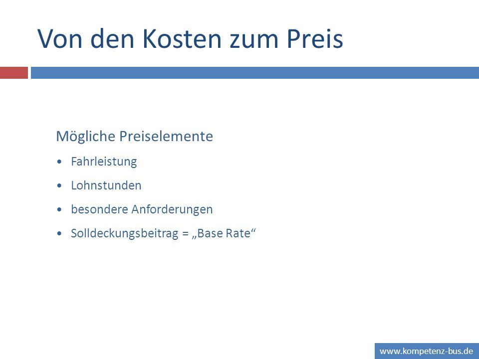 www.kompetenz-bus.de Von den Kosten zum Preis Mögliche Preiselemente Fahrleistung Lohnstunden besondere Anforderungen Solldeckungsbeitrag = Base Rate