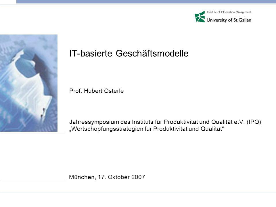IT-basierte Geschäftsmodelle Prof. Hubert Österle Jahressymposium des Instituts für Produktivität und Qualität e.V. (IPQ) Wertschöpfungsstrategien für