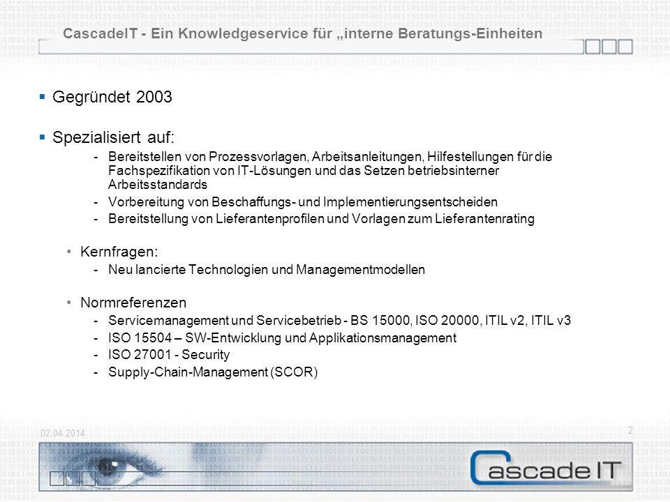02.04.2014 2 CascadeIT - Ein Knowledgeservice für interne Beratungs-Einheiten Gegründet 2003 Spezialisiert auf: -Bereitstellen von Prozessvorlagen, Arbeitsanleitungen, Hilfestellungen für die Fachspezifikation von IT-Lösungen und das Setzen betriebsinterner Arbeitsstandards -Vorbereitung von Beschaffungs- und Implementierungsentscheiden -Bereitstellung von Lieferantenprofilen und Vorlagen zum Lieferantenrating Kernfragen: -Neu lancierte Technologien und Managementmodellen Normreferenzen -Servicemanagement und Servicebetrieb - BS 15000, ISO 20000, ITIL v2, ITIL v3 -ISO 15504 – SW-Entwicklung und Applikationsmanagement -ISO 27001 - Security -Supply-Chain-Management (SCOR)