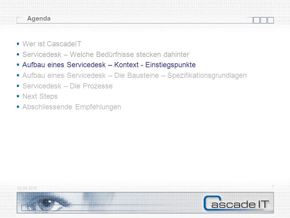 7 Agenda Wer ist CascadeIT Servicedesk – Welche Bedürfnisse stecken dahinter Aufbau eines Servicedesk – Kontext - Einstiegspunkte Aufbau eines Servicedesk – Die Bausteine – Spezifikationsgrundlagen Servicedesk – Die Prozesse Next Steps Abschliessende Empfehlungen