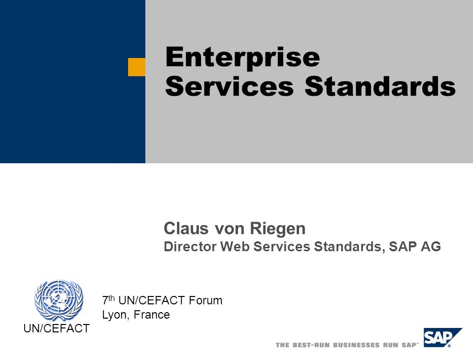 Claus von Riegen Director Web Services Standards, SAP AG Enterprise Services Standards UN/CEFACT 7 th UN/CEFACT Forum Lyon, France