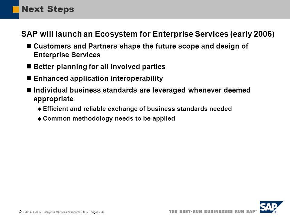 SAP AG 2005, Enterprise Services Standards / C. v. Riegen / 9 Next Steps SAP will launch an Ecosystem for Enterprise Services (early 2006) Customers a