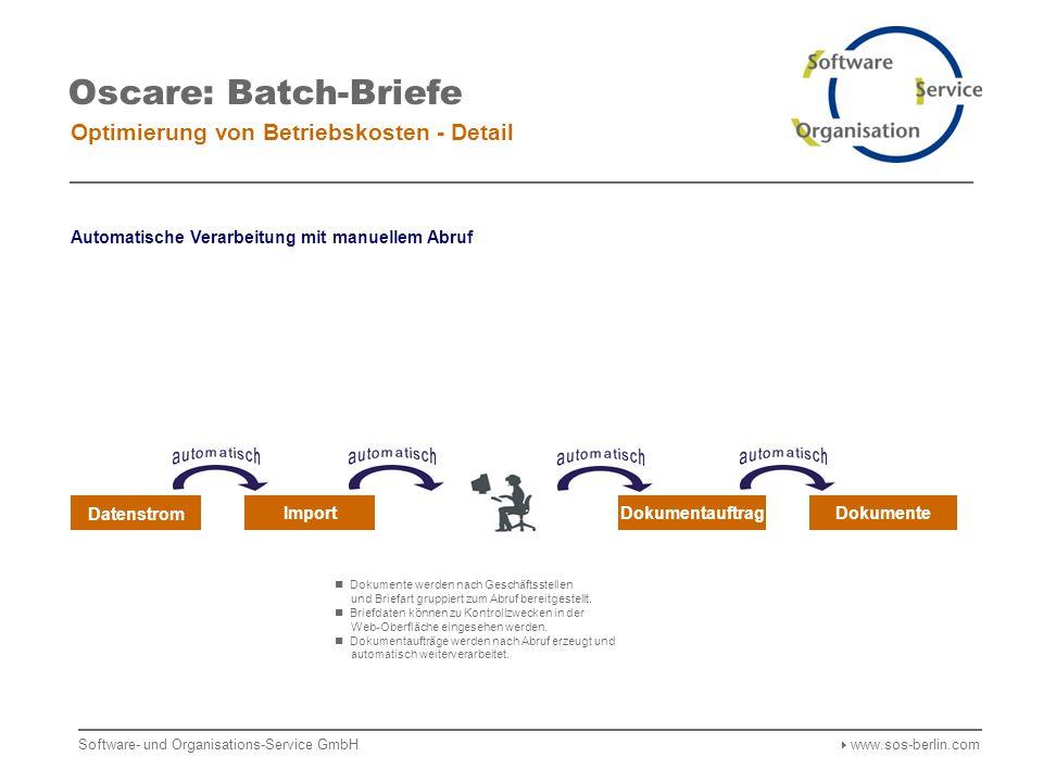Software- und Organisations-Service GmbH www.sos-berlin.com Oscare: Batch-Briefe Optimierung von Betriebskosten - Detail Datenstrom ImportDokumentauftragDokumente Dokumente werden nach Geschäftsstellen und Briefart gruppiert zum Abruf bereitgestellt.