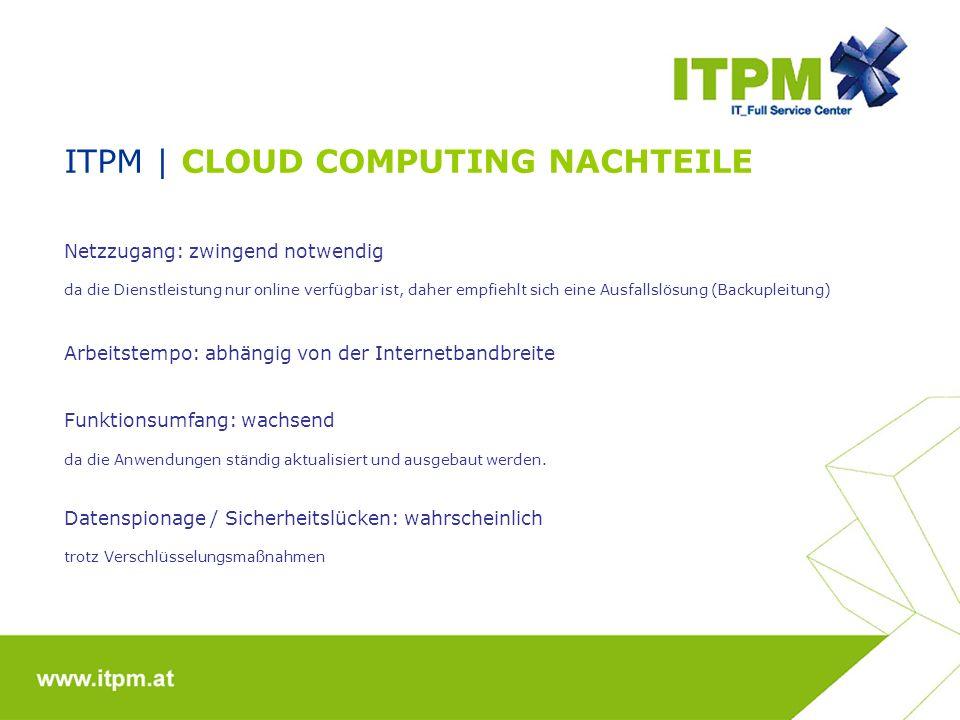 ITPM | CLOUD COMPUTING NACHTEILE Netzzugang: zwingend notwendig da die Dienstleistung nur online verfügbar ist, daher empfiehlt sich eine Ausfallslösu