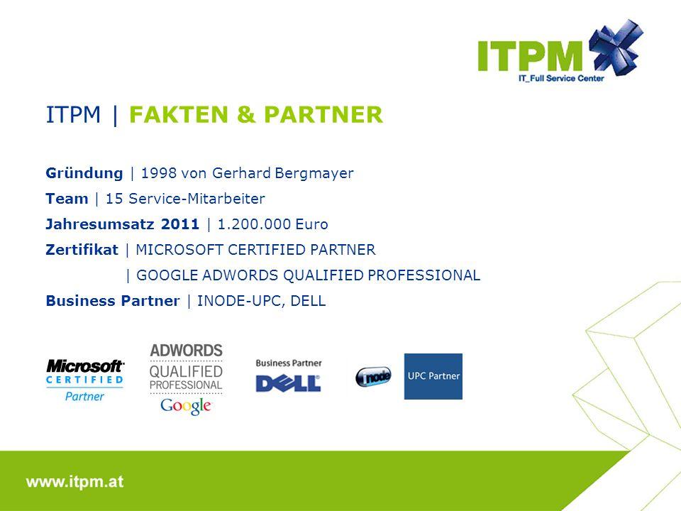 ITPM | FAKTEN & PARTNER Gründung | 1998 von Gerhard Bergmayer Team | 15 Service-Mitarbeiter Jahresumsatz 2011 | 1.200.000 Euro Zertifikat | MICROSOFT CERTIFIED PARTNER | GOOGLE ADWORDS QUALIFIED PROFESSIONAL Business Partner | INODE-UPC, DELL