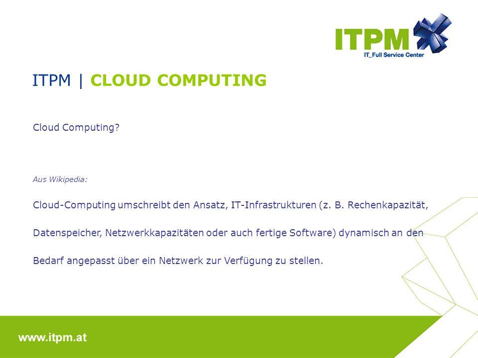 ITPM   CLOUD COMPUTING Die Cloud ist in 3 Dienste aufgeteilt: IaaS (Infrastructure as a Service) Miete virtueller Rechner (Server) PaaS (Plattform as a Service) Miete von Datenbanken und virtuelle Software- Entwicklungsplattformen SaaS (Software as a Service) Miete von Softwareservice (Mail / Sharepoint)