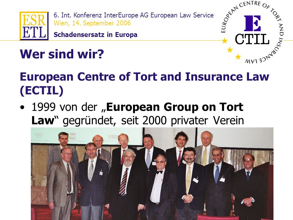 6. Int. Konferenz InterEurope AG European Law Service Wien, 14. September 2006 Schadensersatz in Europa 3 European Centre of Tort and Insurance Law (E