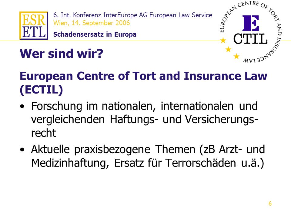 6. Int. Konferenz InterEurope AG European Law Service Wien, 14. September 2006 Schadensersatz in Europa 6 European Centre of Tort and Insurance Law (E