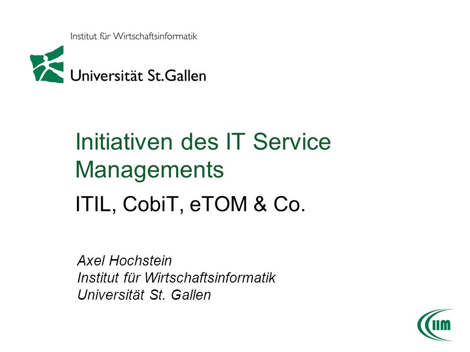 Initiativen des IT Service Managements ITIL, CobiT, eTOM & Co. Axel Hochstein Institut für Wirtschaftsinformatik Universität St. Gallen