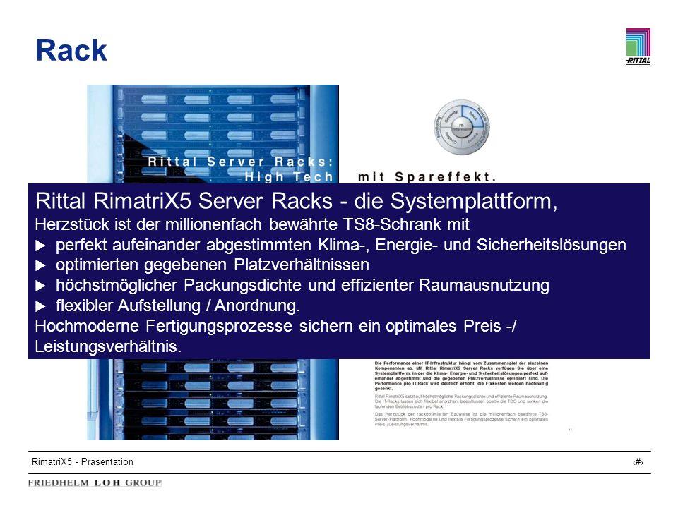 RimatriX5 - Präsentation10 Netzwerk-Racks RimatriX5 Netzwerkschränke, Basis TS8-Schrank oder flexRack(i) Vormontiert oder Standard Sichttür oder Stahlblechtür vorn, Stahlblechtür hinten Anreihbar in allen Ebenen 24 - 47 HE serienmäßig