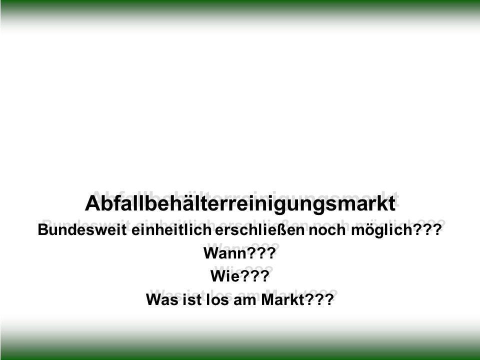 Abfallbehälterreinigungsmarkt Bundesweit einheitlich erschließen noch möglich??? Wann??? Wie??? Was ist los am Markt??? Abfallbehälterreinigungsmarkt
