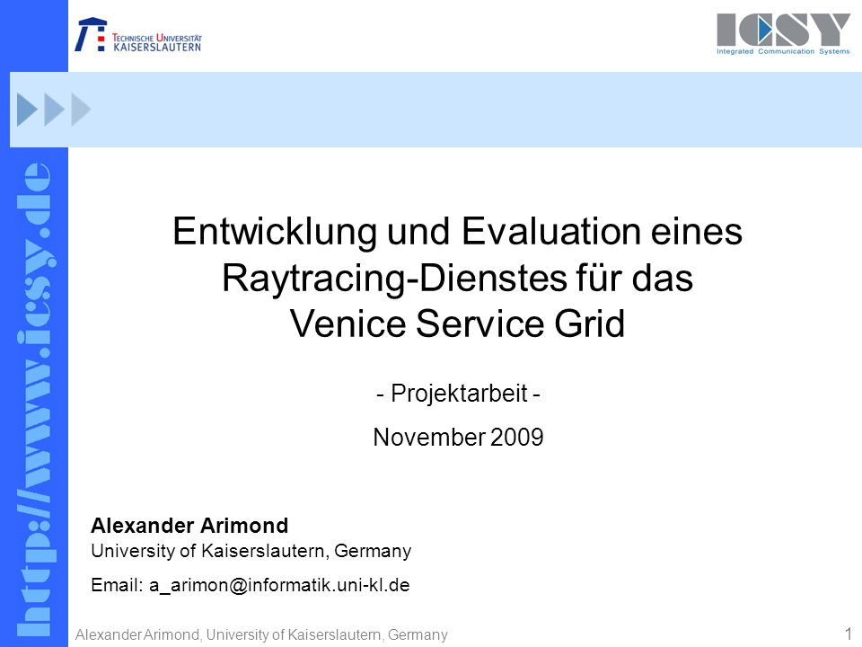 1 Alexander Arimond, University of Kaiserslautern, Germany Entwicklung und Evaluation eines Raytracing-Dienstes für das Venice Service Grid Alexander Arimond University of Kaiserslautern, Germany   - Projektarbeit - November 2009