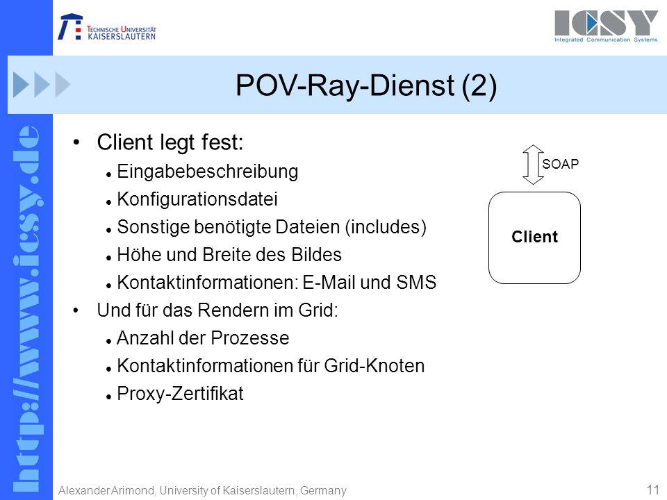 11 Alexander Arimond, University of Kaiserslautern, Germany POV-Ray-Dienst (2) Client legt fest: Eingabebeschreibung Konfigurationsdatei Sonstige benötigte Dateien (includes) Höhe und Breite des Bildes Kontaktinformationen: E-Mail und SMS Und für das Rendern im Grid: Anzahl der Prozesse Kontaktinformationen für Grid-Knoten Proxy-Zertifikat Client SOAP