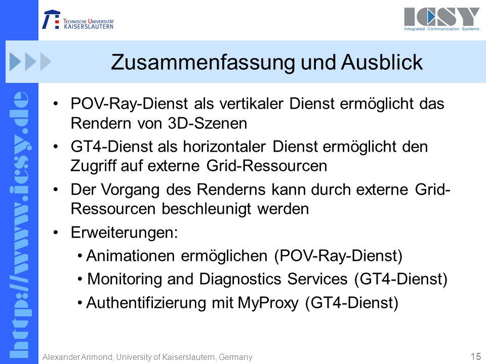 15 Alexander Arimond, University of Kaiserslautern, Germany Zusammenfassung und Ausblick POV-Ray-Dienst als vertikaler Dienst ermöglicht das Rendern von 3D-Szenen GT4-Dienst als horizontaler Dienst ermöglicht den Zugriff auf externe Grid-Ressourcen Der Vorgang des Renderns kann durch externe Grid- Ressourcen beschleunigt werden Erweiterungen: Animationen ermöglichen (POV-Ray-Dienst) Monitoring and Diagnostics Services (GT4-Dienst) Authentifizierung mit MyProxy (GT4-Dienst)
