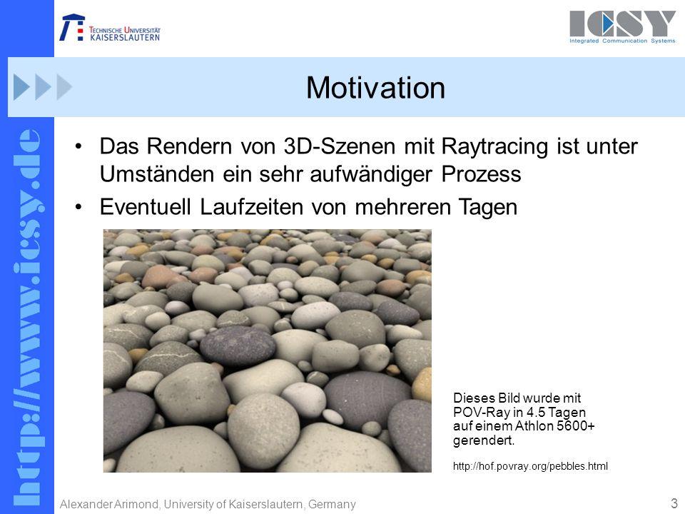 3 Alexander Arimond, University of Kaiserslautern, Germany Motivation Das Rendern von 3D-Szenen mit Raytracing ist unter Umständen ein sehr aufwändiger Prozess Eventuell Laufzeiten von mehreren Tagen Dieses Bild wurde mit POV-Ray in 4.5 Tagen auf einem Athlon 5600+ gerendert.