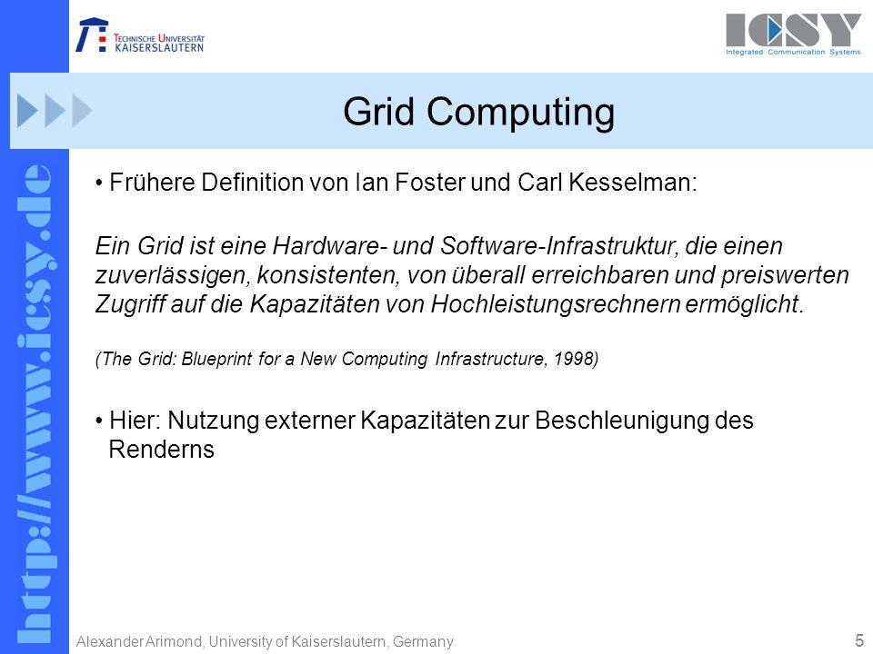5 Alexander Arimond, University of Kaiserslautern, Germany Grid Computing Frühere Definition von Ian Foster und Carl Kesselman: Ein Grid ist eine Hardware- und Software-Infrastruktur, die einen zuverlässigen, konsistenten, von überall erreichbaren und preiswerten Zugriff auf die Kapazitäten von Hochleistungsrechnern ermöglicht.