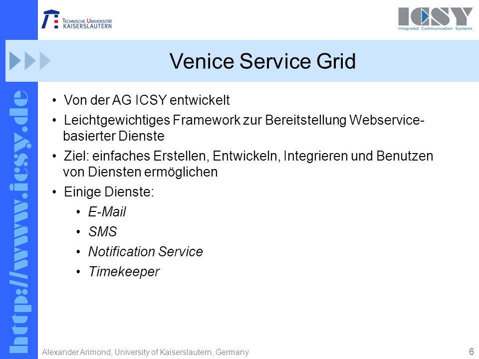 6 Alexander Arimond, University of Kaiserslautern, Germany Venice Service Grid Von der AG ICSY entwickelt Leichtgewichtiges Framework zur Bereitstellung Webservice- basierter Dienste Ziel: einfaches Erstellen, Entwickeln, Integrieren und Benutzen von Diensten ermöglichen Einige Dienste: E-Mail SMS Notification Service Timekeeper