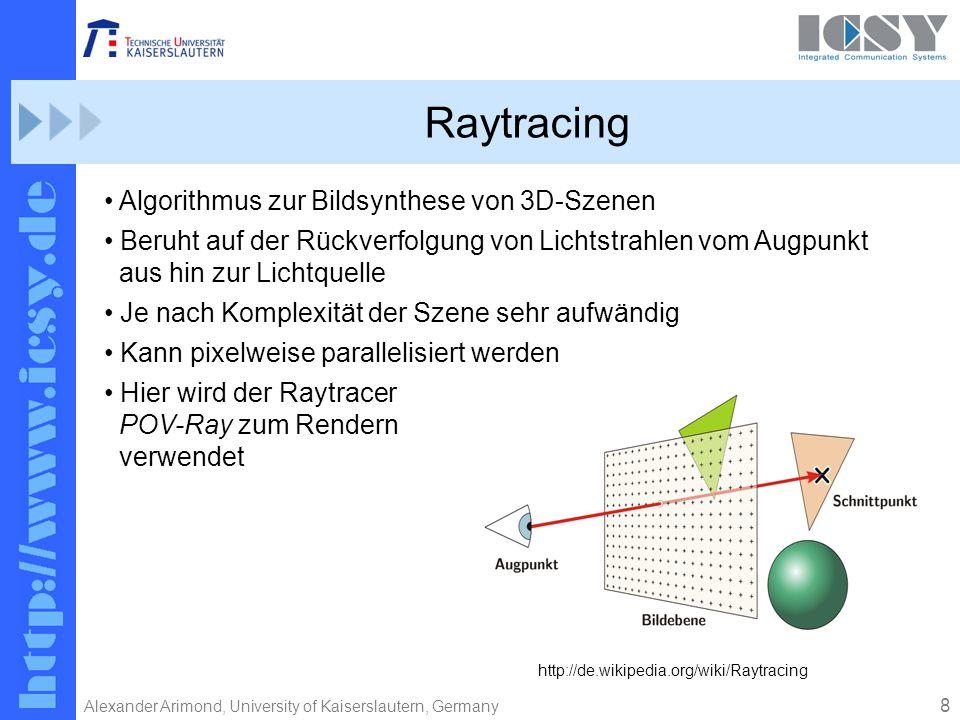 8 Alexander Arimond, University of Kaiserslautern, Germany Raytracing Algorithmus zur Bildsynthese von 3D-Szenen Beruht auf der Rückverfolgung von Lichtstrahlen vom Augpunkt aus hin zur Lichtquelle Je nach Komplexität der Szene sehr aufwändig Kann pixelweise parallelisiert werden Hier wird der Raytracer POV-Ray zum Rendern verwendet http://de.wikipedia.org/wiki/Raytracing