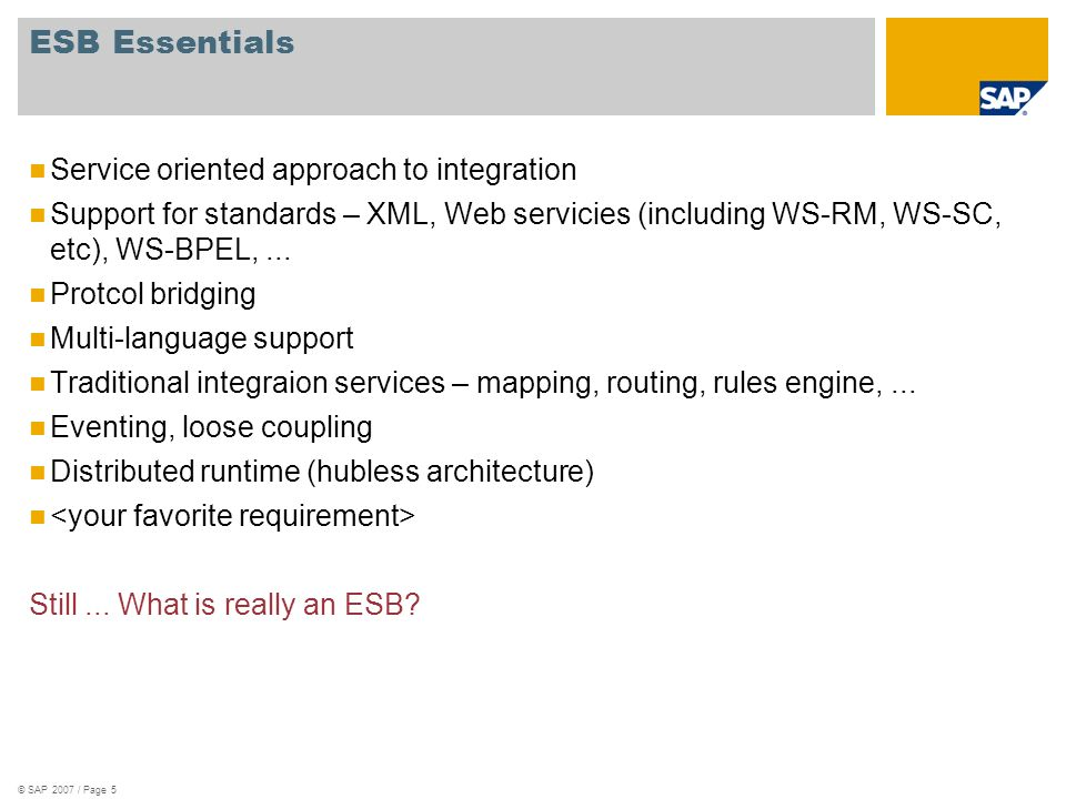 © SAP 2007 / Page 5 ESB Essentials Service oriented approach to integration Support for standards – XML, Web servicies (including WS-RM, WS-SC, etc),