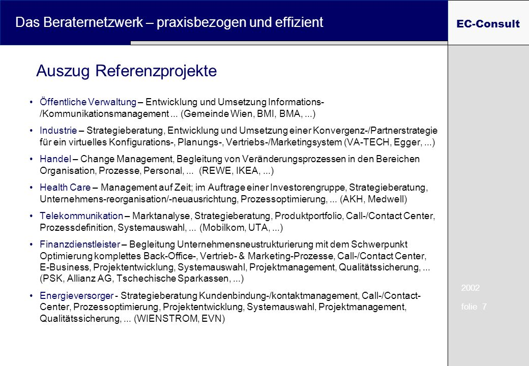 2002 folie 7 Das Beraternetzwerk – praxisbezogen und effizient EC-Consult Auszug Referenzprojekte Öffentliche Verwaltung – Entwicklung und Umsetzung Informations- /Kommunikationsmanagement...