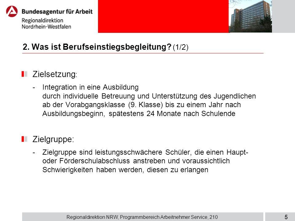 Regionaldirektion NRW, Programmbereich Arbeitnehmer Service, 210 5 2. Was ist Berufseinstiegsbegleitung? (1/2) Zielsetzung : - Integration in eine Aus