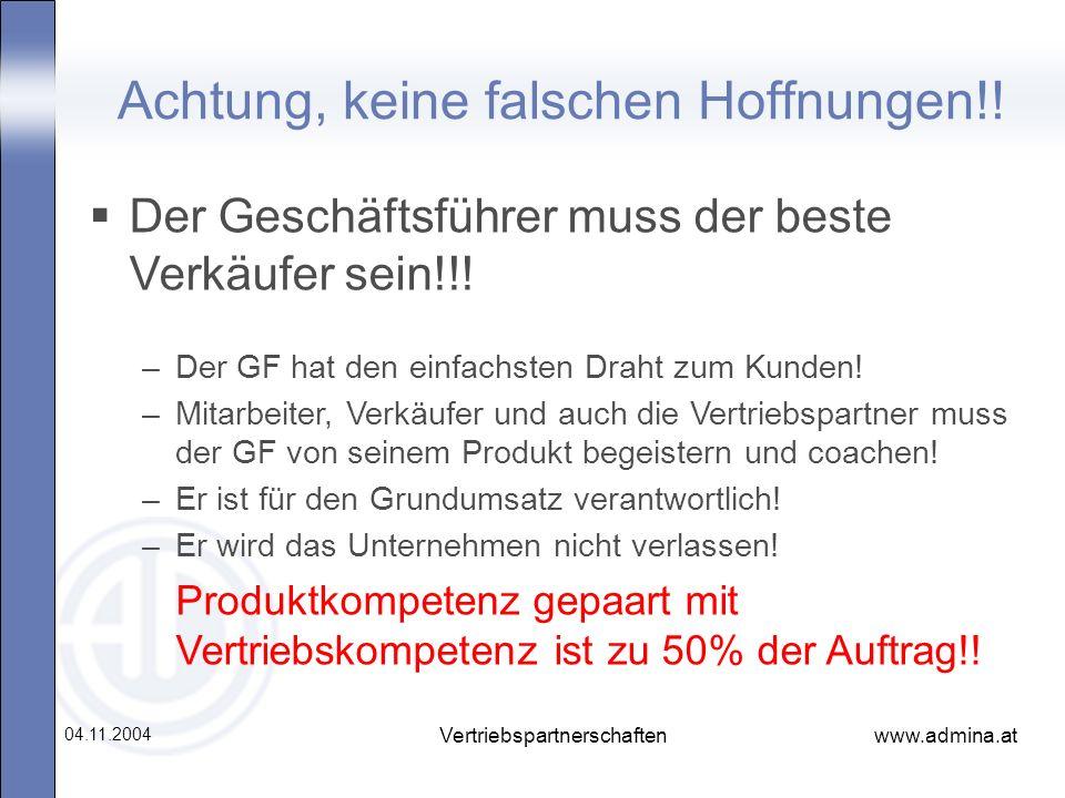 www.admina.at 04.11.2004 Vertriebspartnerschaften Achtung, keine falschen Hoffnungen!! Der Geschäftsführer muss der beste Verkäufer sein!!! –Der GF ha