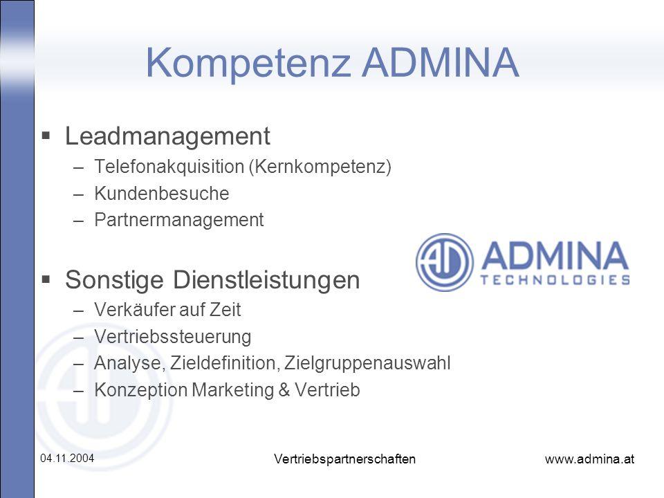 www.admina.at 04.11.2004 Vertriebspartnerschaften Kompetenz ADMINA Leadmanagement –Telefonakquisition (Kernkompetenz) –Kundenbesuche –Partnermanagemen