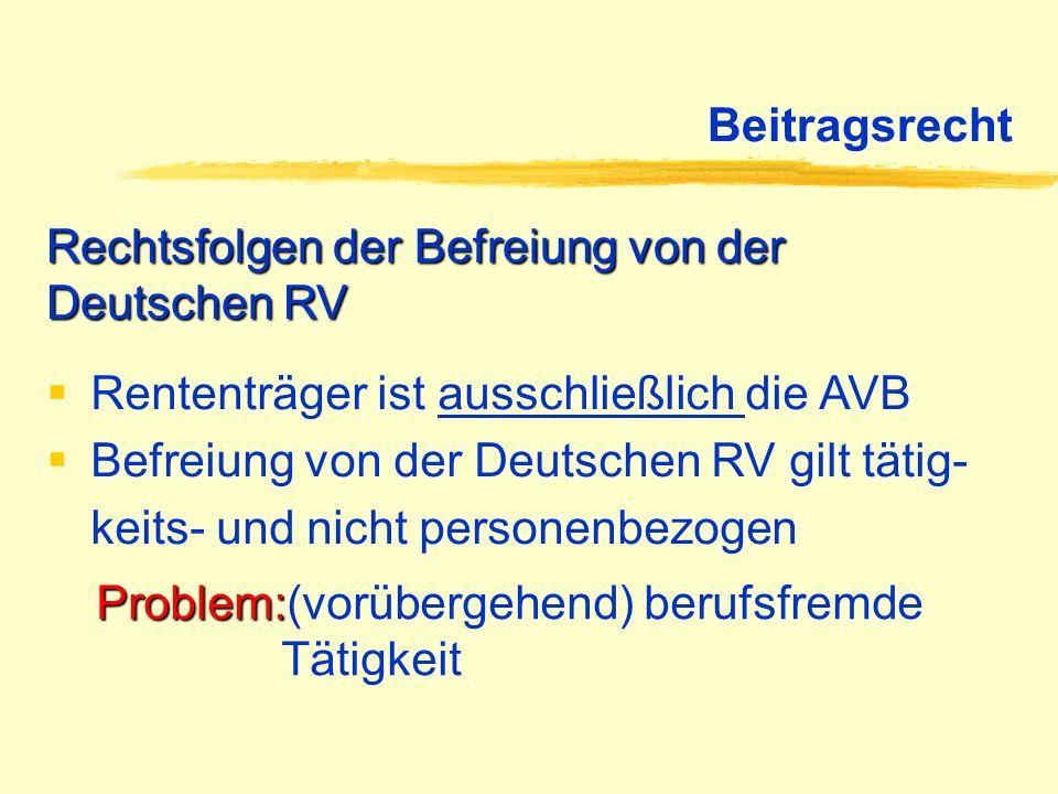 Beitragsrecht Rechtsfolgen der Befreiung von der Deutschen RV Rententräger ist ausschließlich die AVB Befreiung von der Deutschen RV gilt tätig- keits