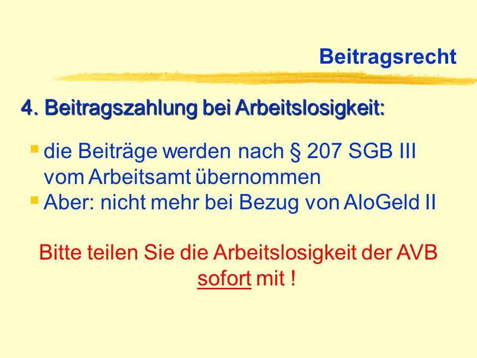 Beitragsrecht 4. Beitragszahlung bei Arbeitslosigkeit: Bitte teilen Sie die Arbeitslosigkeit der AVB sofort mit ! die Beiträge werden nach § 207 SGB I
