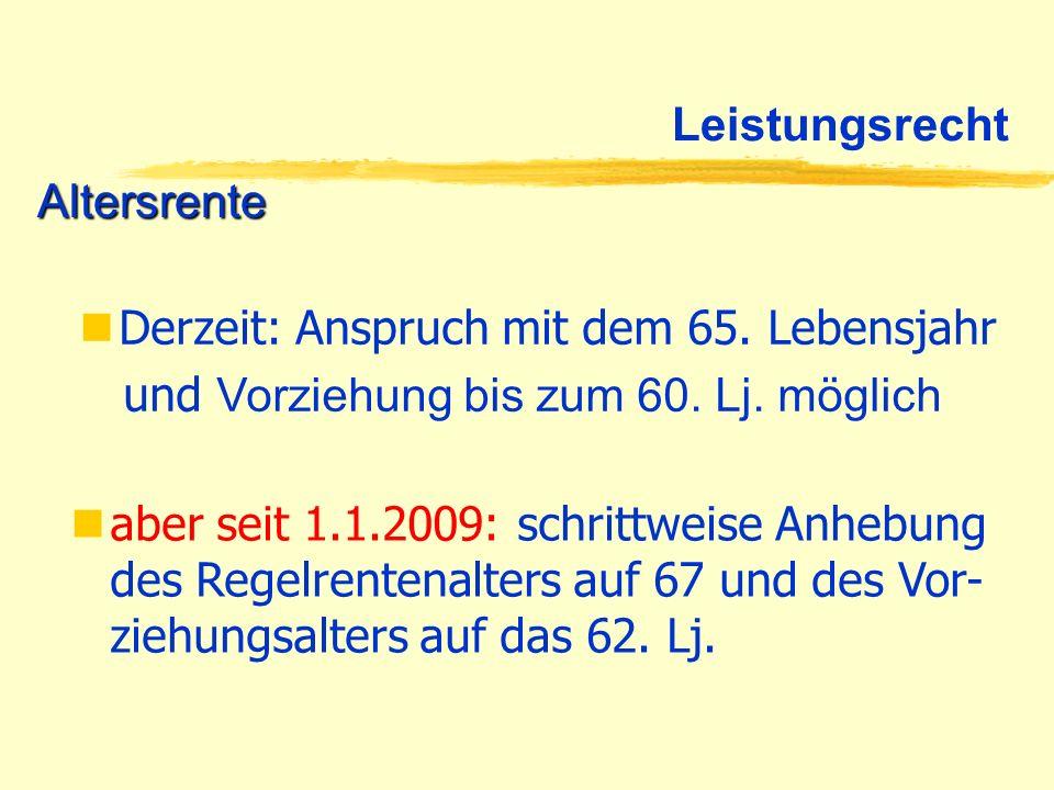 Leistungsrecht Altersrente Derzeit: Anspruch mit dem 65. Lebensjahr und Vorziehung bis zum 60. Lj. möglich aber seit 1.1.2009: schrittweise Anhebung d