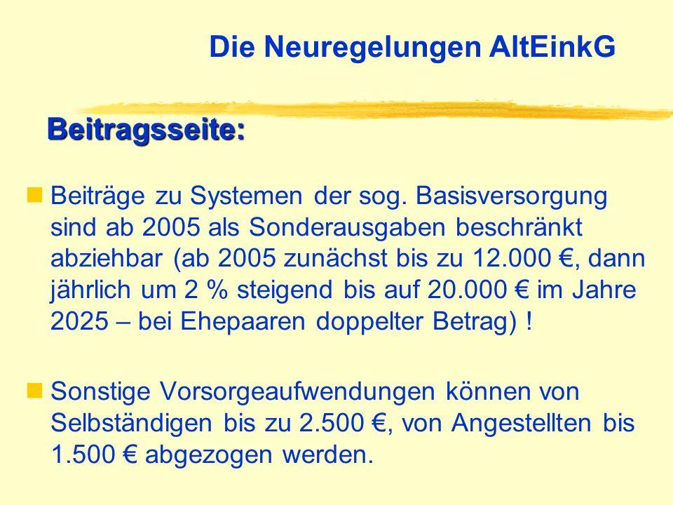 Die Neuregelungen AltEinkG Beiträge zu Systemen der sog. Basisversorgung sind ab 2005 als Sonderausgaben beschränkt abziehbar (ab 2005 zunächst bis zu