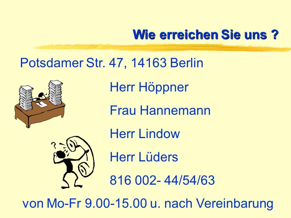 Wie erreichen Sie uns ? Potsdamer Str. 47, 14163 Berlin Herr Höppner Frau Hannemann Herr Lindow Herr Lüders 816 002- 44/54/63 von Mo-Fr 9.00-15.00 u.