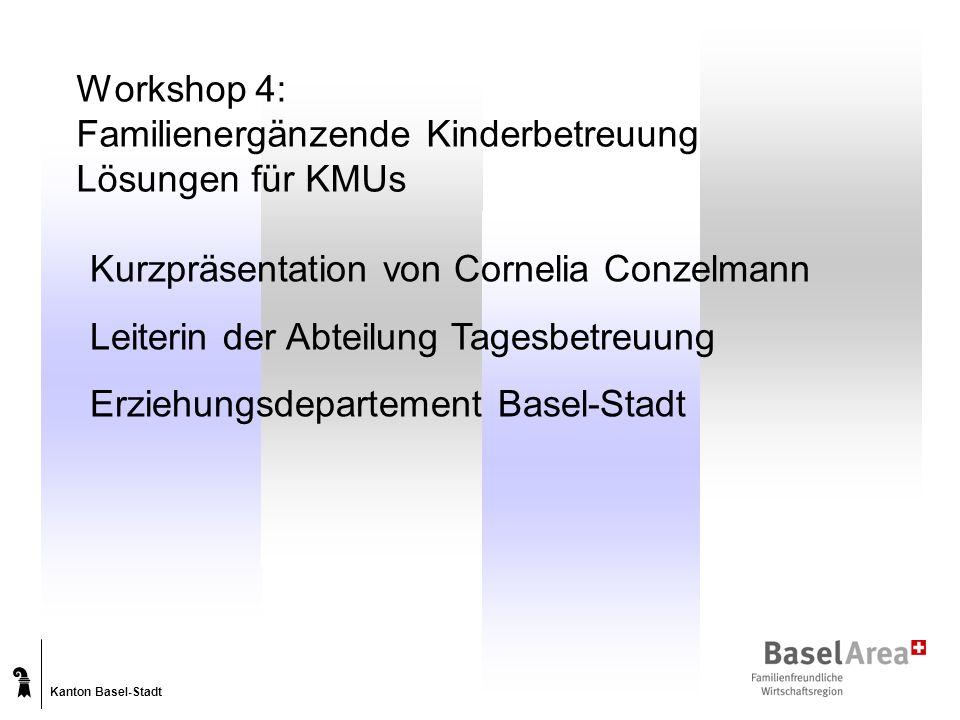 Kanton Basel-Stadt Workshop 4: Familienergänzende Kinderbetreuung Lösungen für KMUs Kurzpräsentation von Cornelia Conzelmann Leiterin der Abteilung Tagesbetreuung Erziehungsdepartement Basel-Stadt