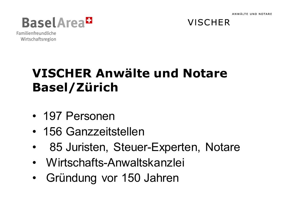 VISCHER Anwälte und Notare Basel/Zürich 197 Personen 156 Ganzzeitstellen 85 Juristen, Steuer-Experten, Notare Wirtschafts-Anwaltskanzlei Gründung vor 150 Jahren