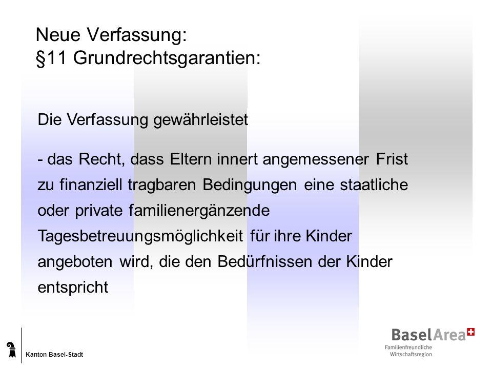 Kanton Basel-Stadt Neue Verfassung: §11 Grundrechtsgarantien: Die Verfassung gewährleistet - das Recht, dass Eltern innert angemessener Frist zu finanziell tragbaren Bedingungen eine staatliche oder private familienergänzende Tagesbetreuungsmöglichkeit für ihre Kinder angeboten wird, die den Bedürfnissen der Kinder entspricht