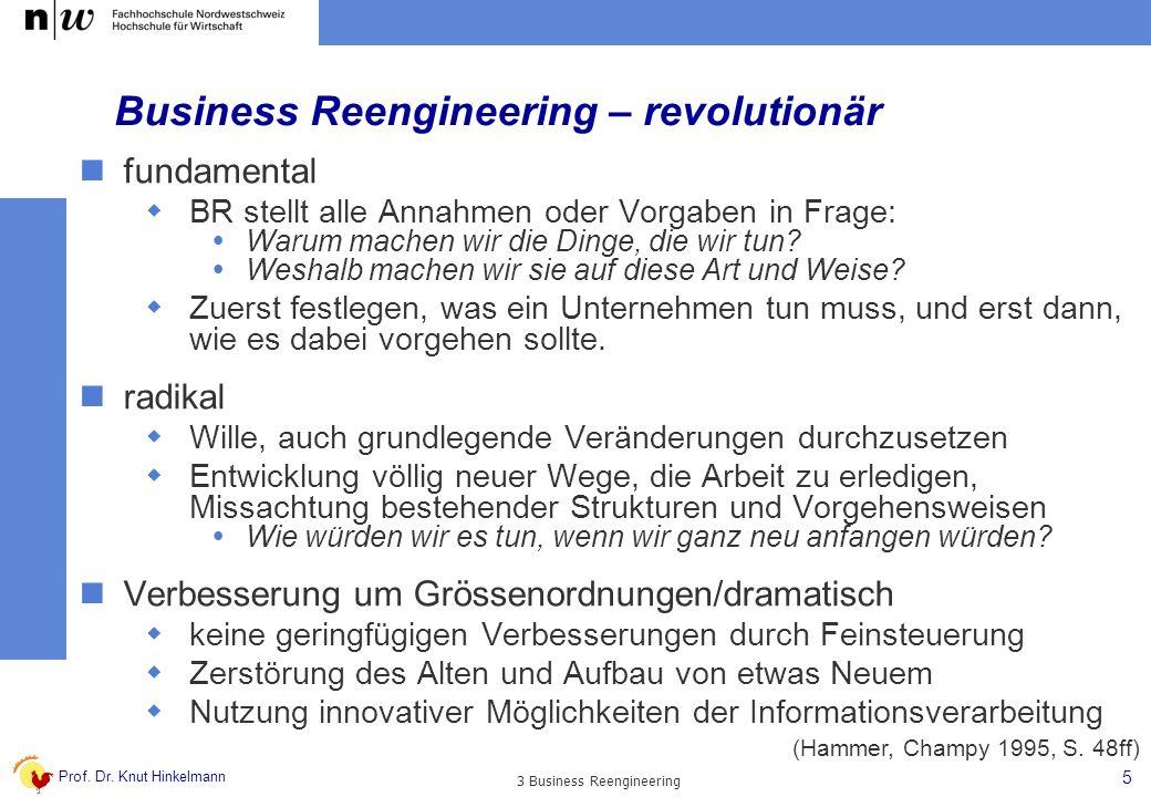 Prof. Dr. Knut Hinkelmann 5 3 Business Reengineering Business Reengineering – revolutionär fundamental BR stellt alle Annahmen oder Vorgaben in Frage: