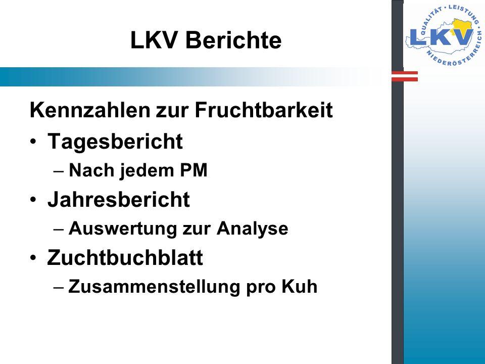 LKV Berichte Kennzahlen zur Fruchtbarkeit Tagesbericht –Nach jedem PM Jahresbericht –Auswertung zur Analyse Zuchtbuchblatt –Zusammenstellung pro Kuh