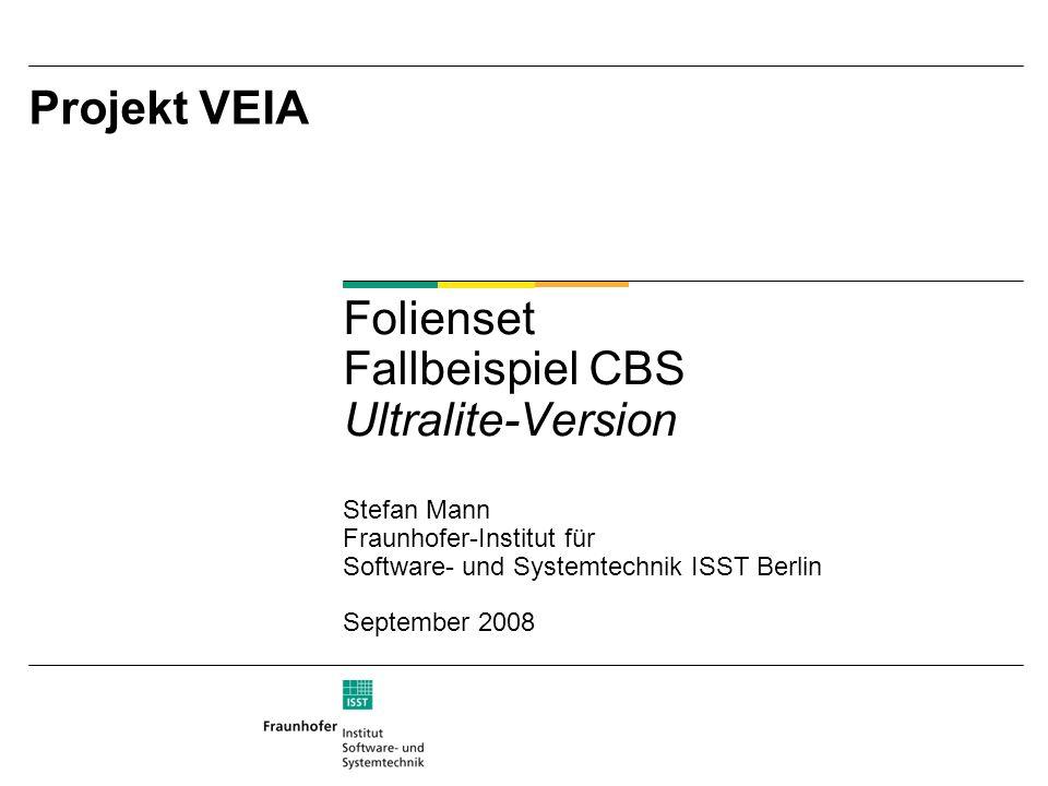 Projekt VEIA Folienset Fallbeispiel CBS Ultralite-Version Stefan Mann Fraunhofer-Institut für Software- und Systemtechnik ISST Berlin September 2008
