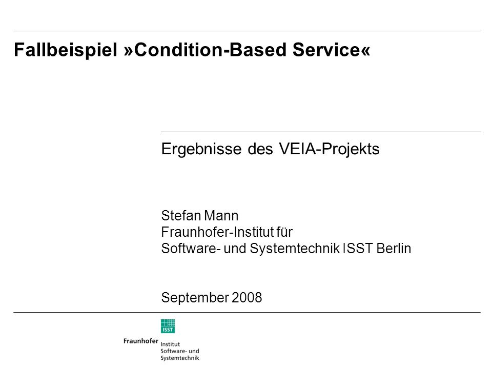 Ergebnisse des VEIA-Projekts Stefan Mann Fraunhofer-Institut für Software- und Systemtechnik ISST Berlin September 2008 Fallbeispiel »Condition-Based Service«