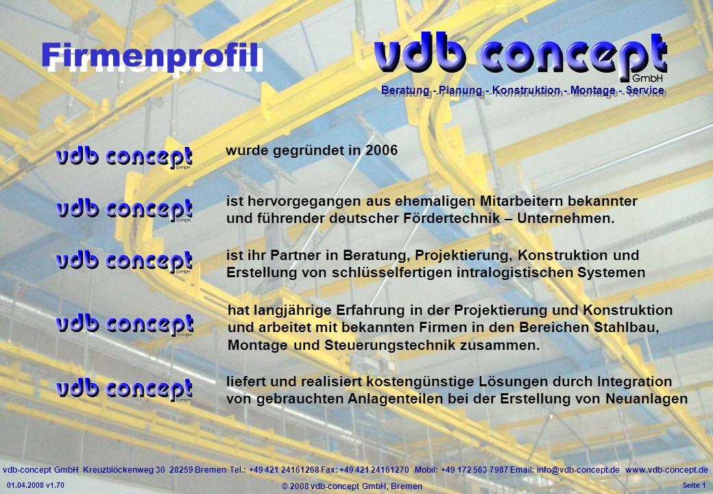 vdb-concept GmbH Kreuzblöckenweg 30 28259 Bremen Tel.: +49 421 24161268 Fax: +49 421 24161270 Mobil: +49 172 563 7987 Email: info@vdb-concept.de www.vdb-concept.de Beratung - Planung - Konstruktion - Montage - Service © 2008 vdb-concept GmbH, Bremen 01.04.2008 v1.70 Seite 1 Firmenprofil wurde gegründet in 2006 ist ihr Partner in Beratung, Projektierung, Konstruktion und Erstellung von schlüsselfertigen intralogistischen Systemen ist hervorgegangen aus ehemaligen Mitarbeitern bekannter und führender deutscher Fördertechnik – Unternehmen.