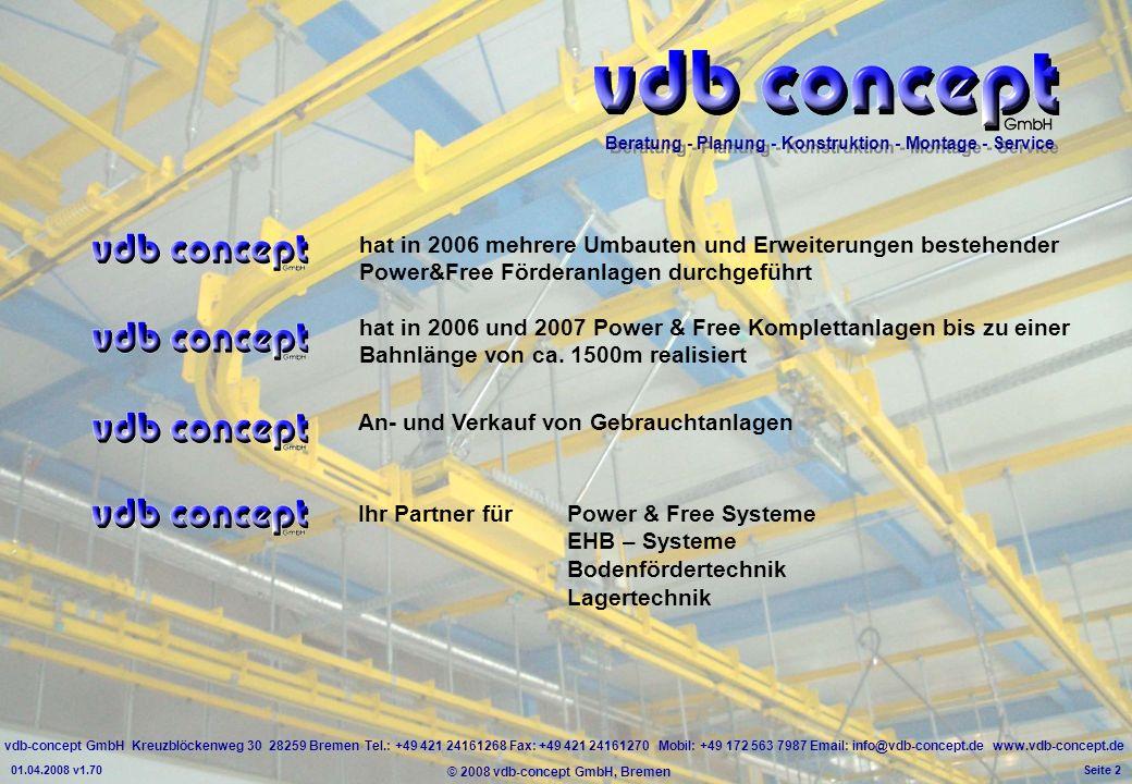 vdb-concept GmbH Kreuzblöckenweg 30 28259 Bremen Tel.: +49 421 24161268 Fax: +49 421 24161270 Mobil: +49 172 563 7987 Email: info@vdb-concept.de www.vdb-concept.de Beratung - Planung - Konstruktion - Montage - Service © 2008 vdb-concept GmbH, Bremen 01.04.2008 v1.70 Seite 2 hat in 2006 mehrere Umbauten und Erweiterungen bestehender Power&Free Förderanlagen durchgeführt hat in 2006 und 2007 Power & Free Komplettanlagen bis zu einer Bahnlänge von ca.