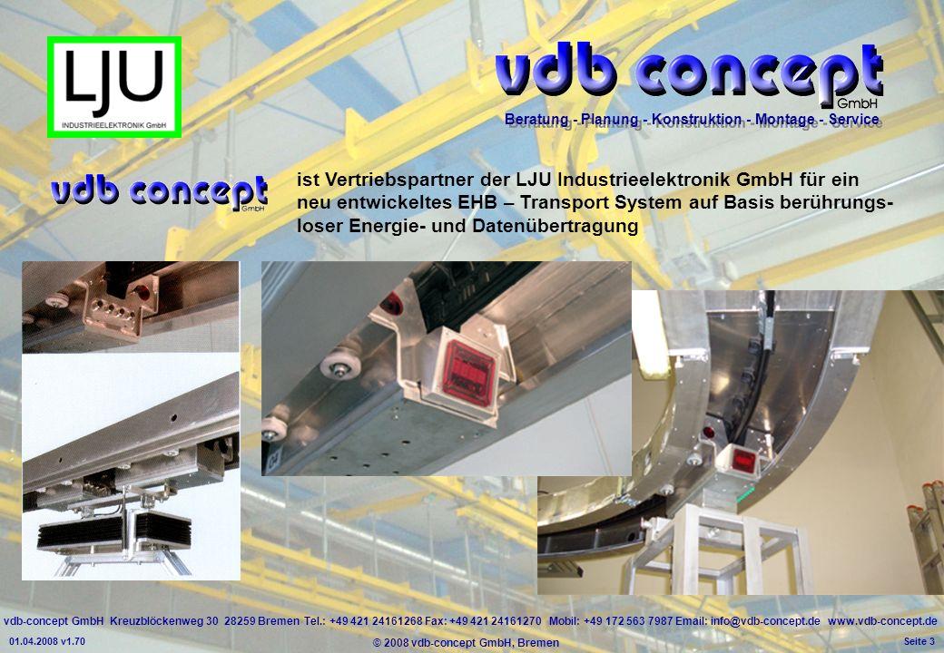 vdb-concept GmbH Kreuzblöckenweg 30 28259 Bremen Tel.: +49 421 24161268 Fax: +49 421 24161270 Mobil: +49 172 563 7987 Email: info@vdb-concept.de www.vdb-concept.de Beratung - Planung - Konstruktion - Montage - Service © 2008 vdb-concept GmbH, Bremen 01.04.2008 v1.70 Seite 3 ist Vertriebspartner der LJU Industrieelektronik GmbH für ein neu entwickeltes EHB – Transport System auf Basis berührungs- loser Energie- und Datenübertragung