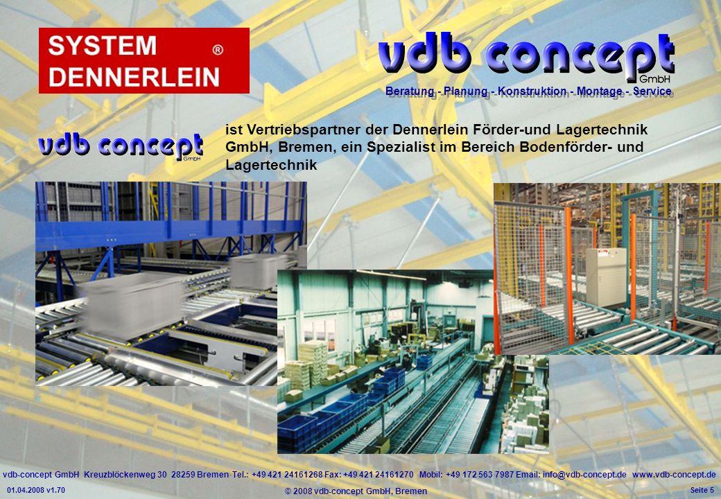 vdb-concept GmbH Kreuzblöckenweg 30 28259 Bremen Tel.: +49 421 24161268 Fax: +49 421 24161270 Mobil: +49 172 563 7987 Email: info@vdb-concept.de www.vdb-concept.de Beratung - Planung - Konstruktion - Montage - Service © 2008 vdb-concept GmbH, Bremen 01.04.2008 v1.70 Seite 5 ist Vertriebspartner der Dennerlein Förder-und Lagertechnik GmbH, Bremen, ein Spezialist im Bereich Bodenförder- und Lagertechnik
