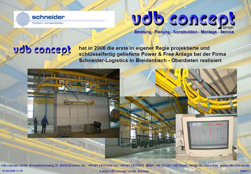 vdb-concept GmbH Kreuzblöckenweg 30 28259 Bremen Tel.: +49 421 24161268 Fax: +49 421 24161270 Mobil: +49 172 563 7987 Email: info@vdb-concept.de www.vdb-concept.de Beratung - Planung - Konstruktion - Montage - Service © 2008 vdb-concept GmbH, Bremen 01.04.2008 v1.70 Seite 7 hat in 2006 die erste in eigener Regie projektierte und schlüsselfertig gelieferte Power & Free Anlage bei der Firma Schneider-Logistics in Breidenbach - Oberdieten realisiert