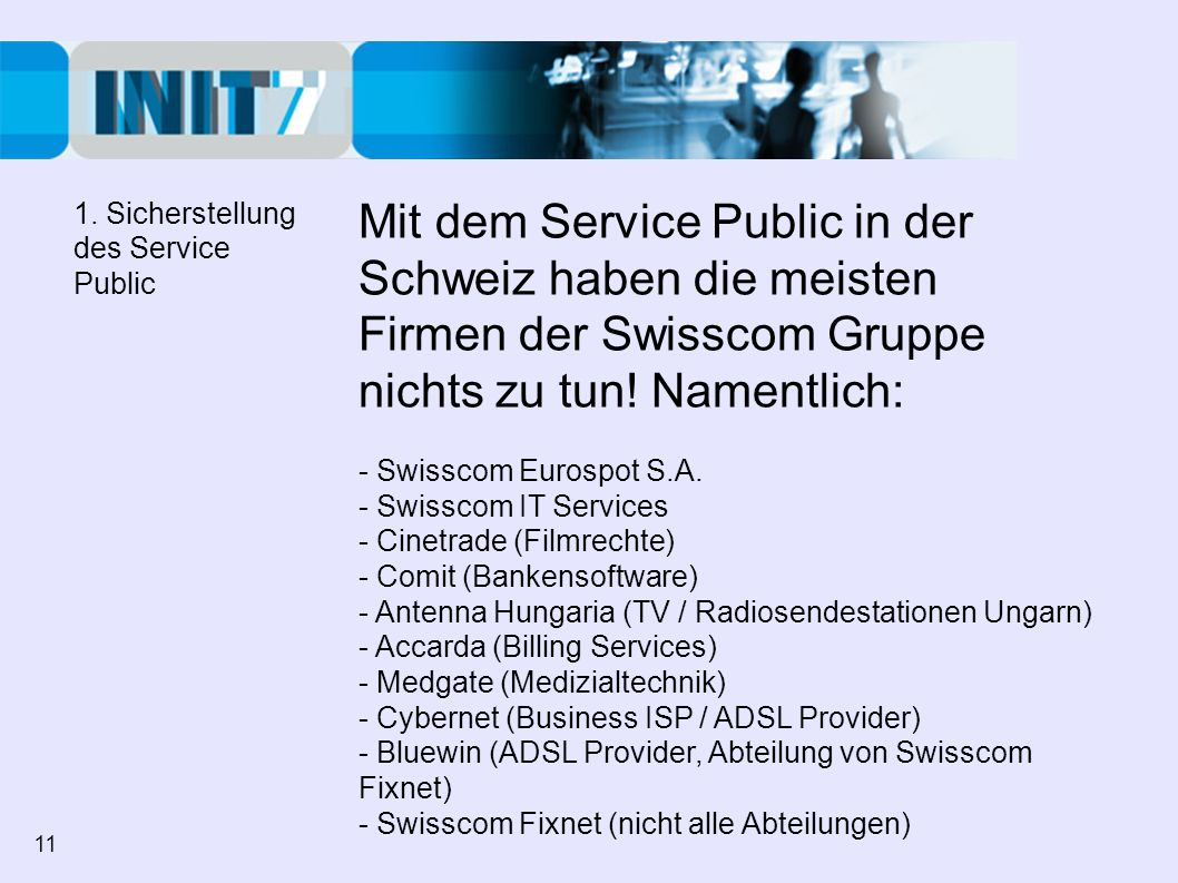 Mit dem Service Public in der Schweiz haben die meisten Firmen der Swisscom Gruppe nichts zu tun! Namentlich: - Swisscom Eurospot S.A. - Swisscom IT S